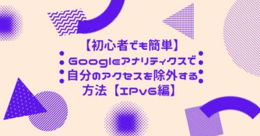 【初心者でも簡単】Googleアナリティクスで自分のアクセスを除外する方法【IPv6編】
